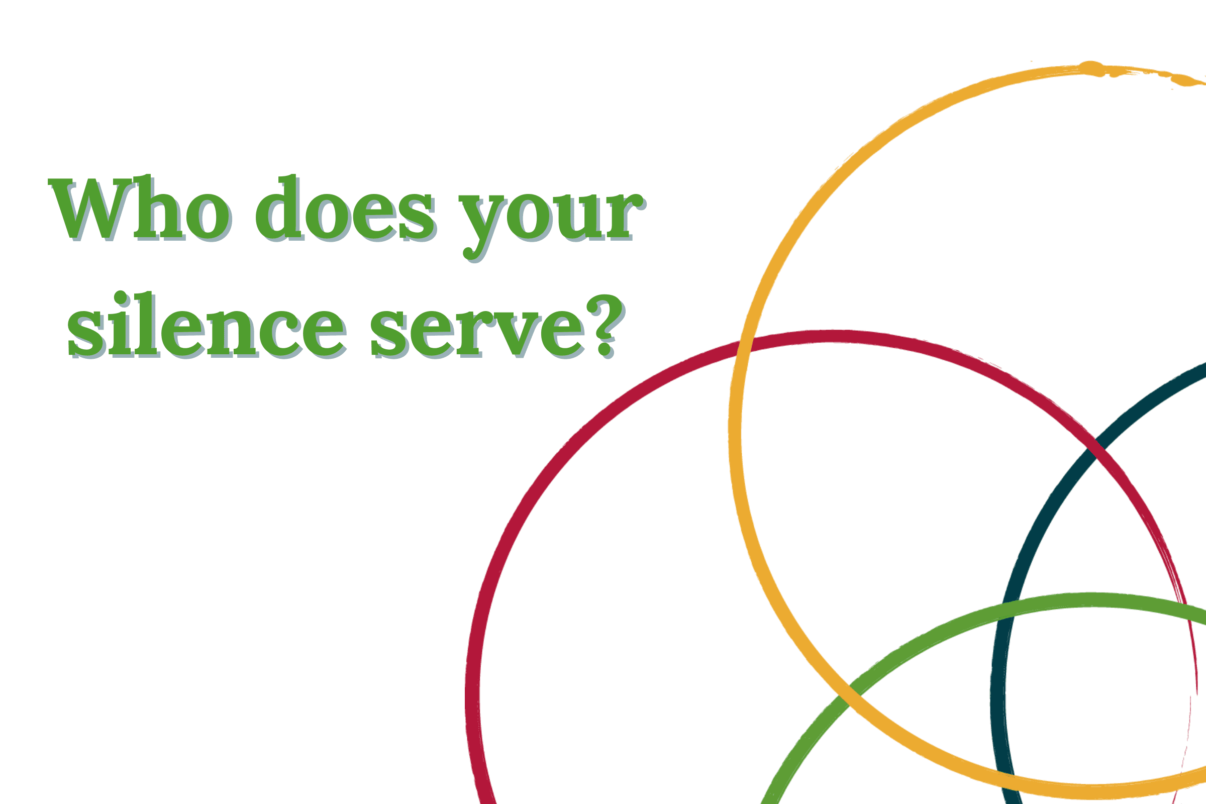 Who does your silence serve?