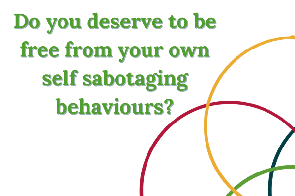 Do you deserve to be free from your own self sabotaging behaviours?